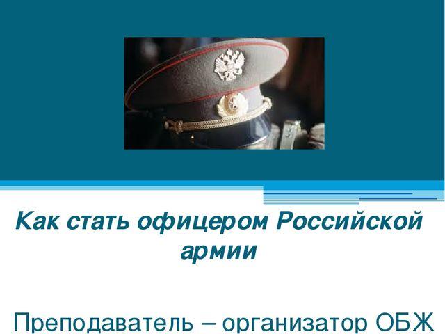 Как стать офицером Российской армии Преподаватель – организатор ОБЖ Дегтярёв...