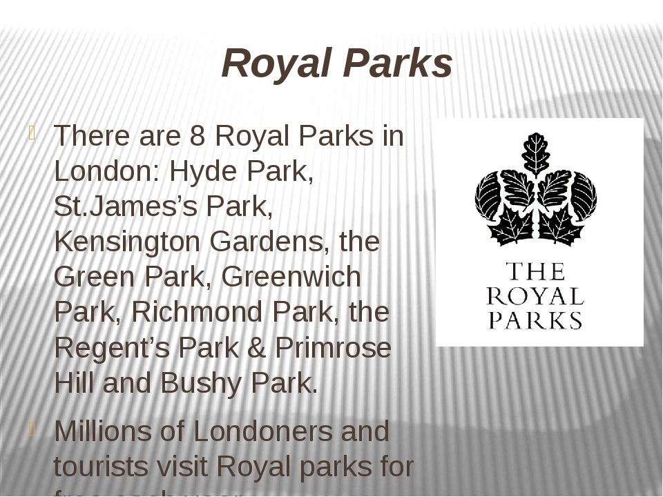 Royal Parks There are 8 Royal Parks in London: Hyde Park, St.James's Park, Ke...