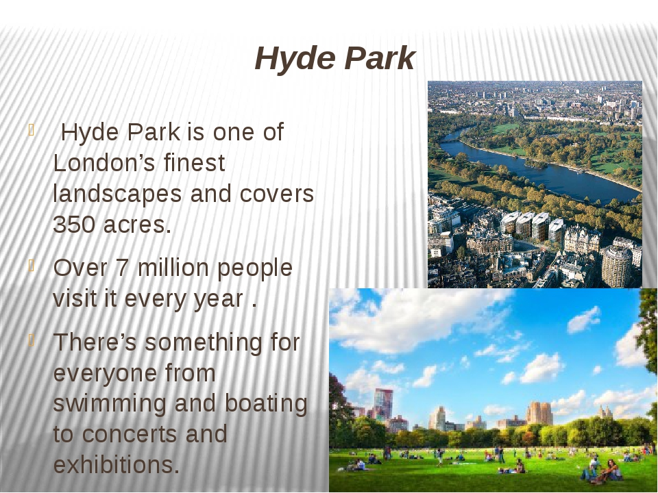 Hyde Park Hyde Park is one of London's finest landscapes and covers 350 acres...