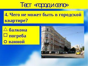 Тест «город и село» 4. Чего не может быть в городской квартире? балкона погре