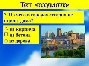 Тест «город и село» 7. Из чего в городах сегодня не строят дома? из кирпича и