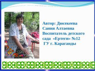 Автор: Дюсекеева Сания Алтаевна Воспитатель детского сада «Ертеги» №12 ГУ г.