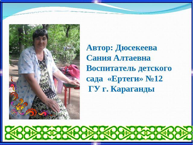 Автор: Дюсекеева Сания Алтаевна Воспитатель детского сада «Ертеги» №12 ГУ г....