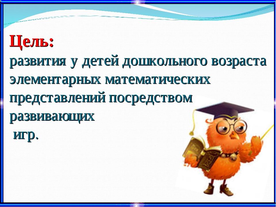 Цель: развития у детей дошкольного возраста элементарных математических предс...