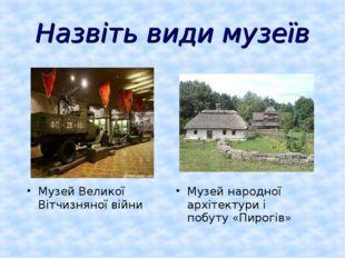Назвіть види музеїв Музей народної архітектури і побуту «Пирогів» Музей Велик