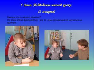 5 Этап. Подведение итогов урока (1 минута) Каковы итоги нашего занятия? На эт