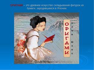 ОРИГАМИ – это древнее искусство складывания фигурок из бумаги, зародившееся в