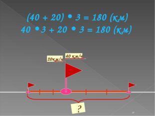 * ? (40 + 20) • 3 = 180 (км) 40 • 3 + 20 • 3 = 180 (км)