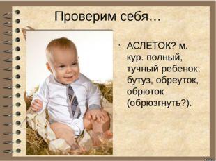 Проверим себя… АСЛЕТОК? м. кур. полный, тучный ребенок; бутуз, обреуток, обрю
