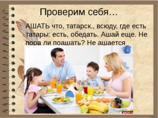 Проверим себя… АШАТЬ что, татарск., всюду, где есть татары: есть, обедать. Аш