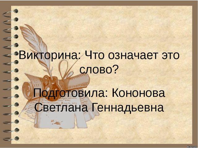 Викторина: Что означает это слово? Подготовила: Кононова Светлана Геннадьевна