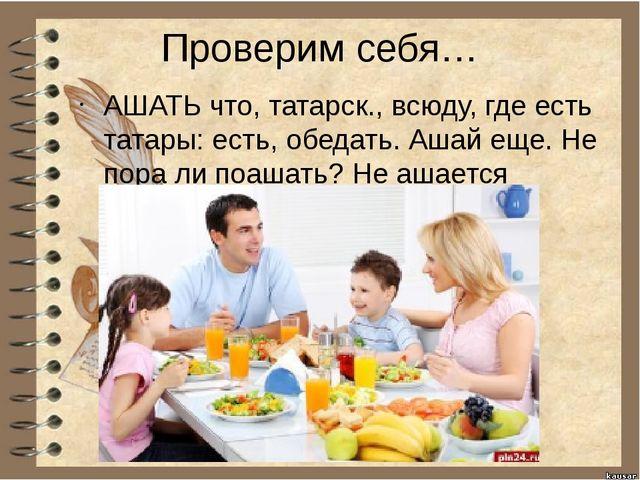 Проверим себя… АШАТЬ что, татарск., всюду, где есть татары: есть, обедать. Аш...