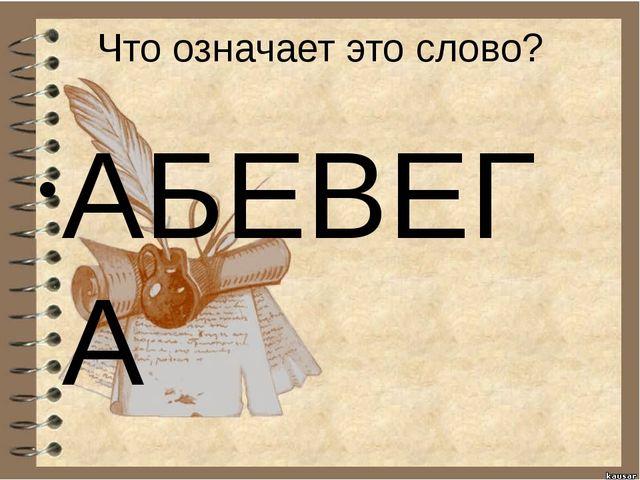 Что означает это слово? АБЕВЕГА