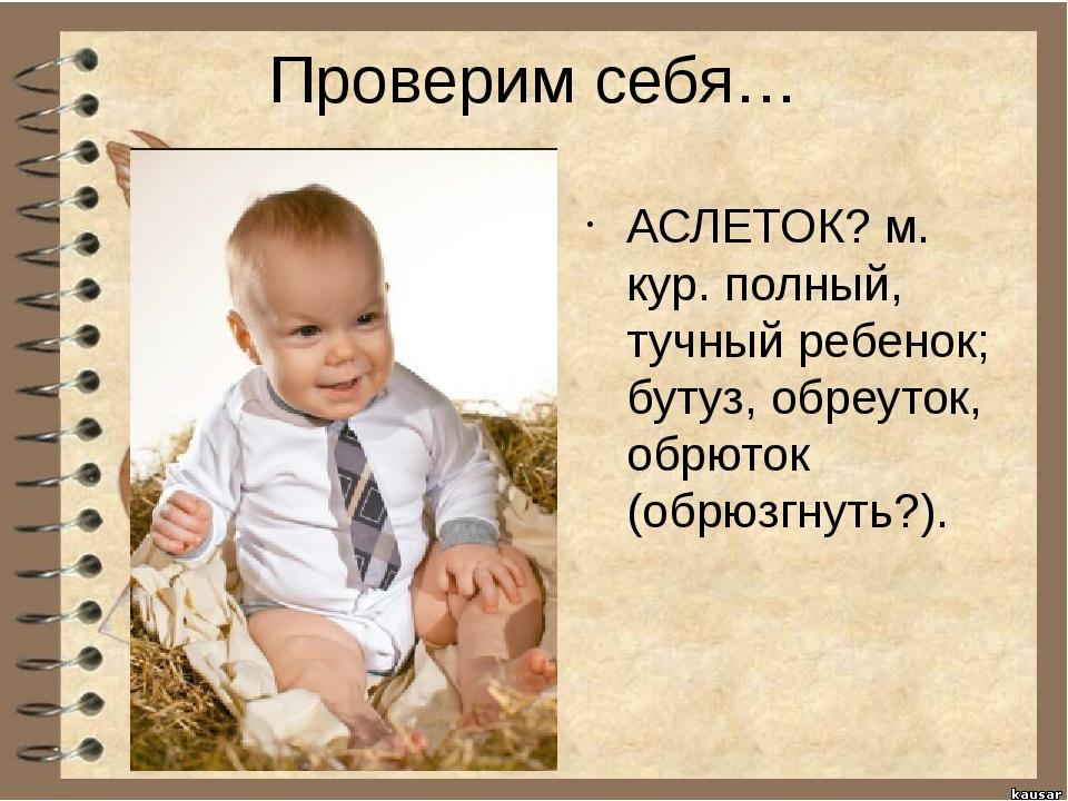 Проверим себя… АСЛЕТОК? м. кур. полный, тучный ребенок; бутуз, обреуток, обрю...