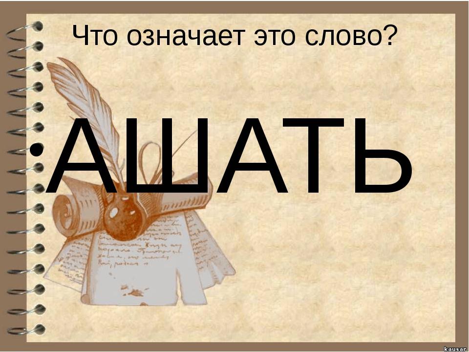 Что означает это слово? АШАТЬ