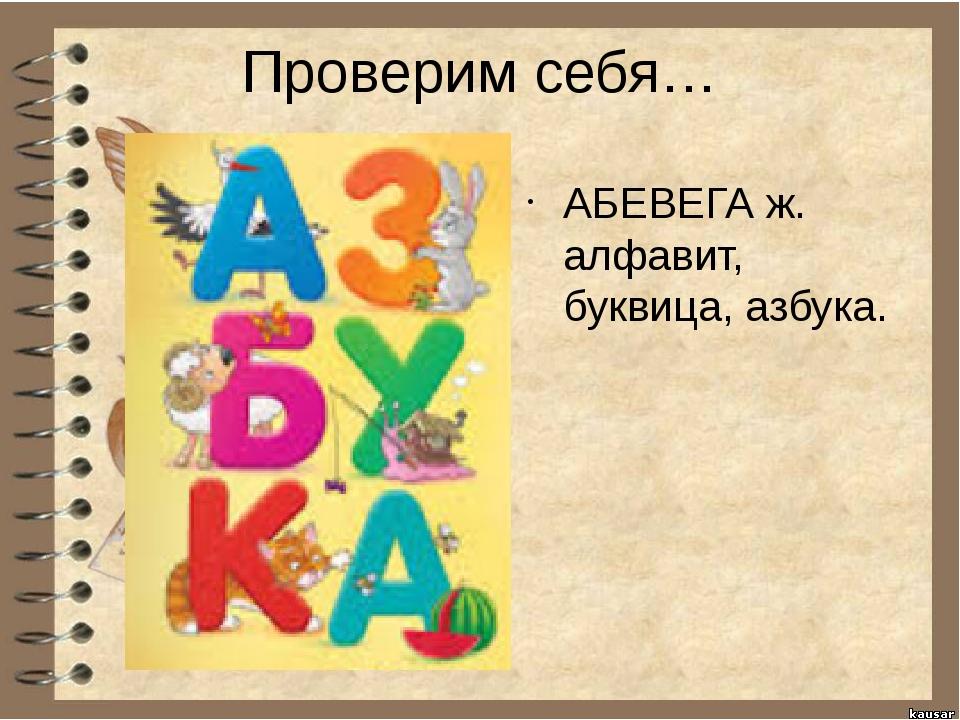 Проверим себя… АБЕВЕГА ж. алфавит, буквица, азбука.