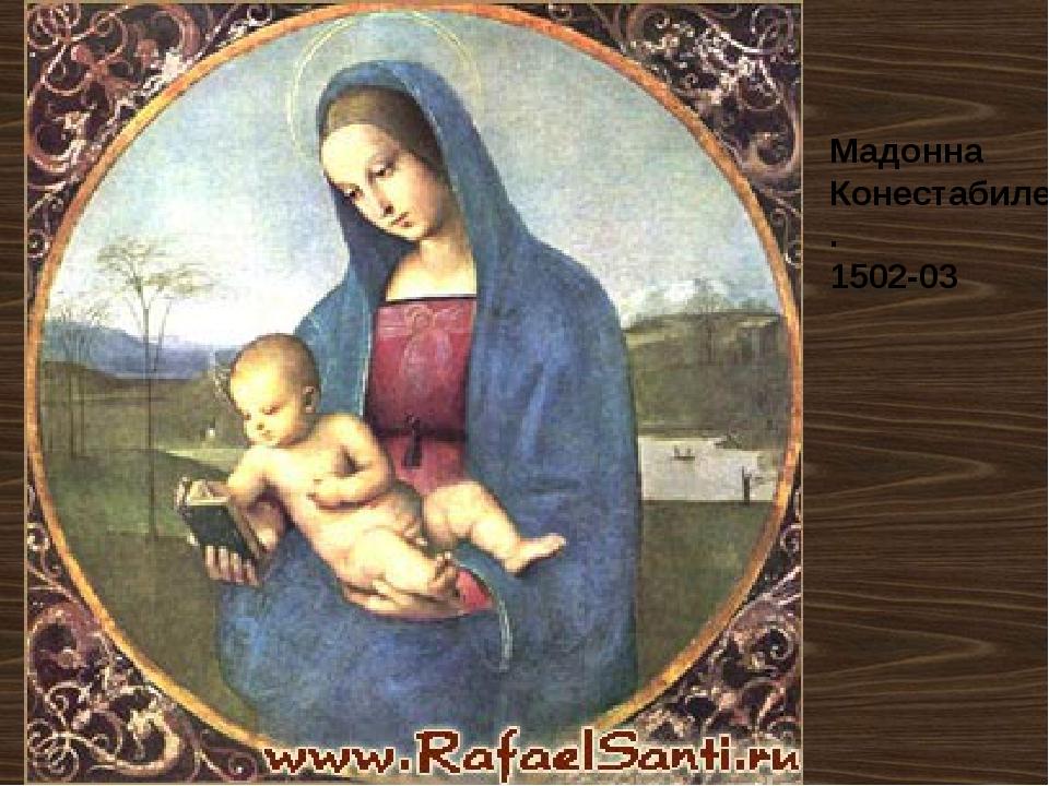Мадонна Конестабиле. 1502-03