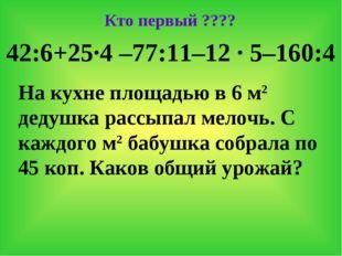 Кто первый ???? 42:6+25·4 –77:11–12 · 5–160:4 На кухне площадью в 6 м2 дедушк