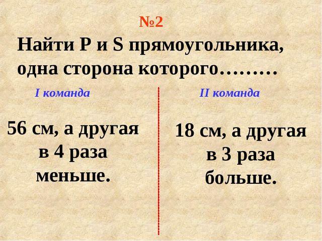 I команда II команда Найти P и S прямоугольника, одна сторона которого……… 56...