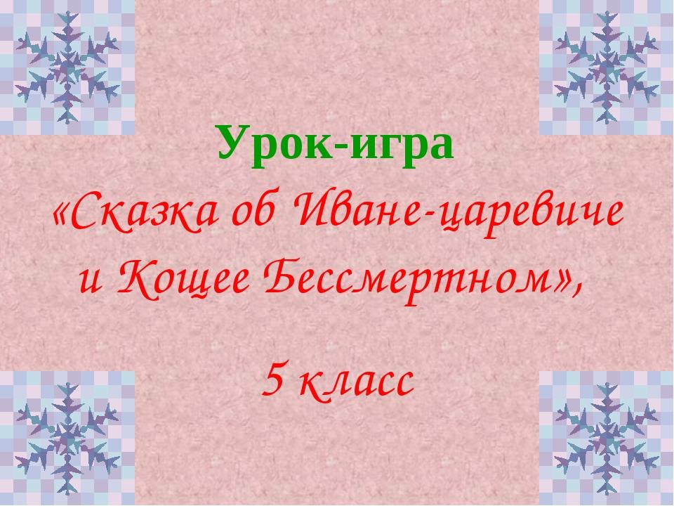 Урок-игра «Сказка об Иване-царевиче и Кощее Бессмертном», 5 класс