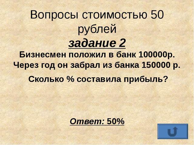 Вопросы стоимостью 50 рублей задание 2 Бизнесмен положил в банк 100000р. Чере...
