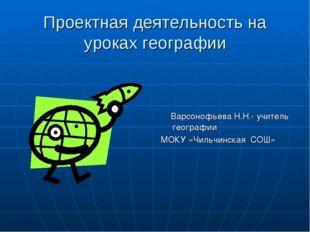 Проектная деятельность на уроках географии Варсонофьева Н.Н.- учитель географ