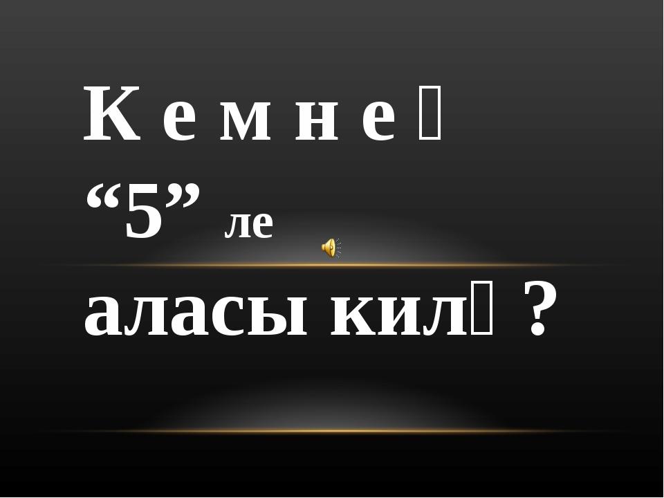 """К е м н е ң """"5"""" ле аласы килә?"""