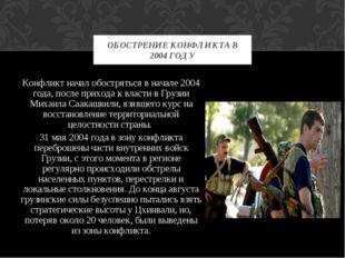Конфликт начал обостряться в начале 2004 года, после прихода к власти в Грузи