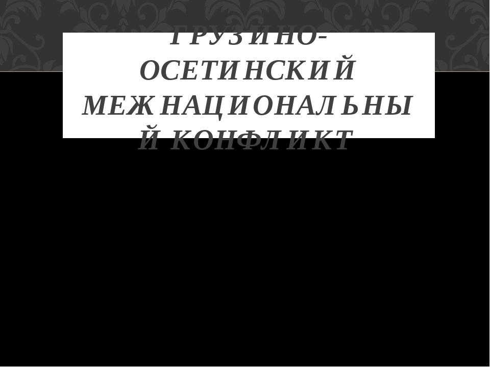 ГРУЗИНО-ОСЕТИНСКИЙ МЕЖНАЦИОНАЛЬНЫЙ КОНФЛИКТ