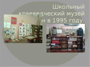 Школьный краеведческий музей был создан в 1995 году.