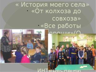 « История моего села» «От колхоза до совхоза» «Все работы хороши»(О передовик