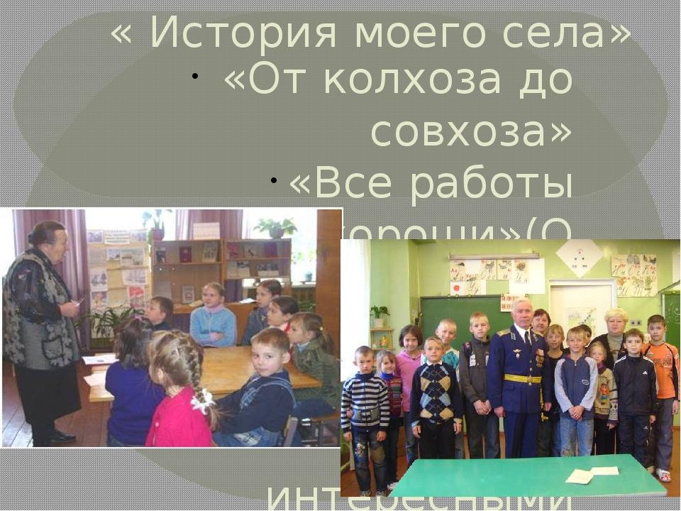 « История моего села» «От колхоза до совхоза» «Все работы хороши»(О передовик...
