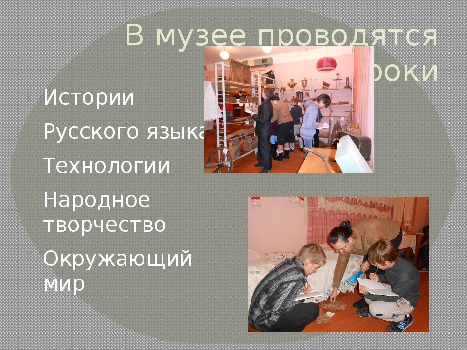 В музее проводятся уроки Истории Русского языка Технологии Народное творчеств...
