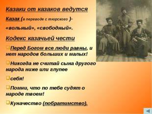 Казаки от казаков ведутся Казак (в переводе с тюрского )- «вольный», «свободн