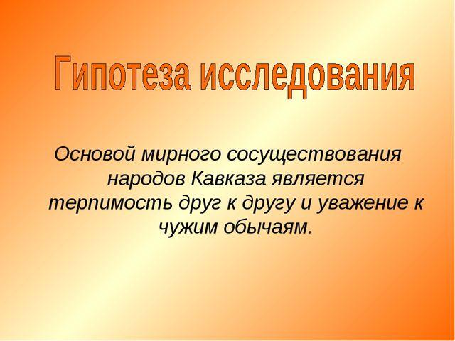 Основой мирного сосуществования народов Кавказа является терпимость друг к др...