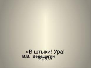 «В штыки! Ура! Ура!» В.В. Верещагин
