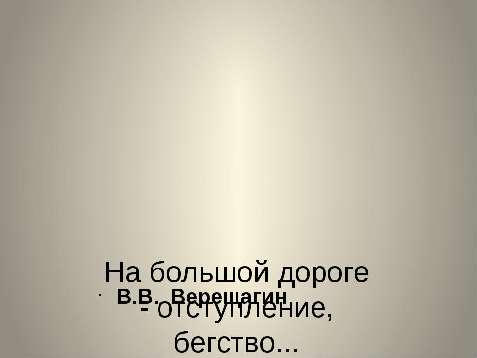 На большой дороге - отступление, бегство... В.В. Верещагин