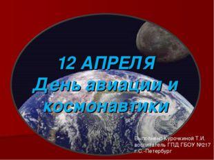 12 АПРЕЛЯ День авиации и космонавтики Выполнено Курочкиной Т.И. воспитатель Г