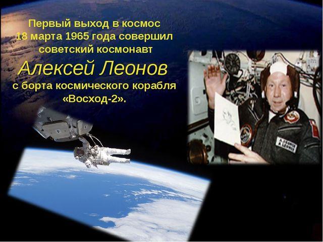 Первый выход в космос 18 марта 1965 года совершил советский космонавт Алексей...