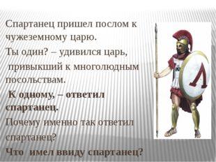Спартанец пришел послом к чужеземному царю. Ты один? – удивился царь, привыкш