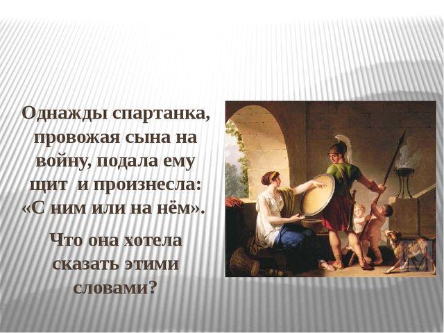Однажды спартанка, провожая сына на войну, подала ему щит и произнесла: «С н...