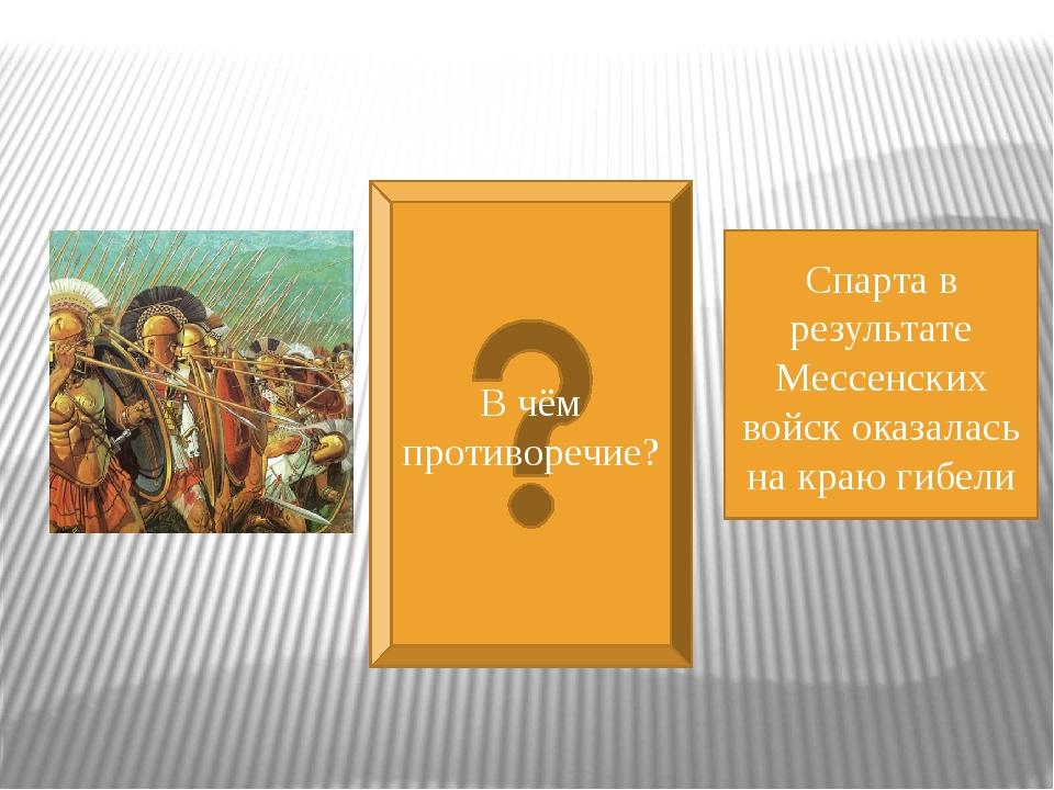 В чём противоречие? Спарта в результате Мессенских войск оказалась на краю г...