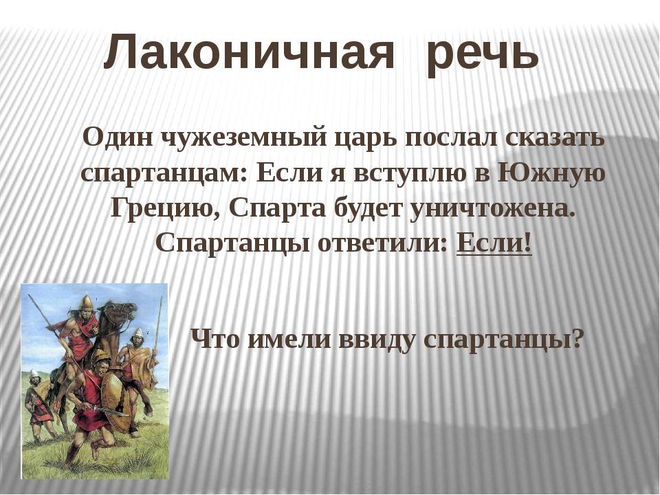 Лаконичная речь Один чужеземный царь послал сказать спартанцам: Если я вступл...