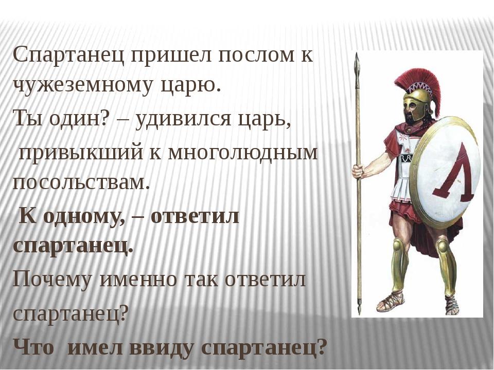 Спартанец пришел послом к чужеземному царю. Ты один? – удивился царь, привыкш...