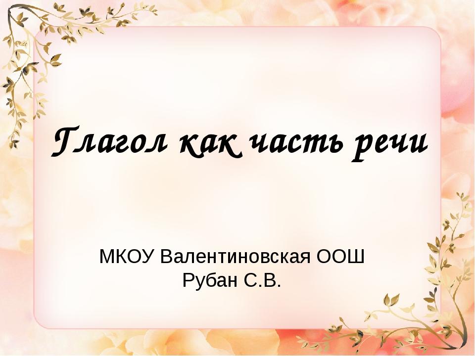 Глагол как часть речи МКОУ Валентиновская ООШ Рубан С.В.