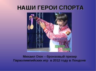 НАШИ ГЕРОИ СПОРТА Михаил Оюн – бронзовый призер Параолимпийских игр в 2012 го