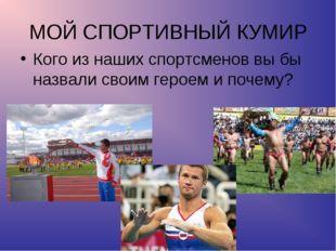 МОЙ СПОРТИВНЫЙ КУМИР Кого из наших спортсменов вы бы назвали своим героем и п