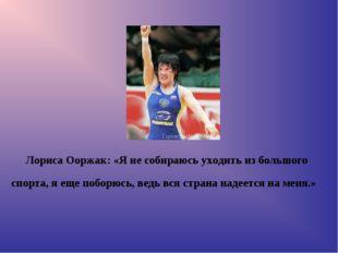 Лориса Ооржак: «Я не собираюсь уходить из большого спорта, я еще поборюсь, ве