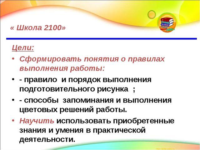 « Школа 2100» Цели: Сформировать понятия о правилах выполнения работы: - пра...