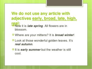 We do not use any article with adjectives early, broad, late, high, real: Now